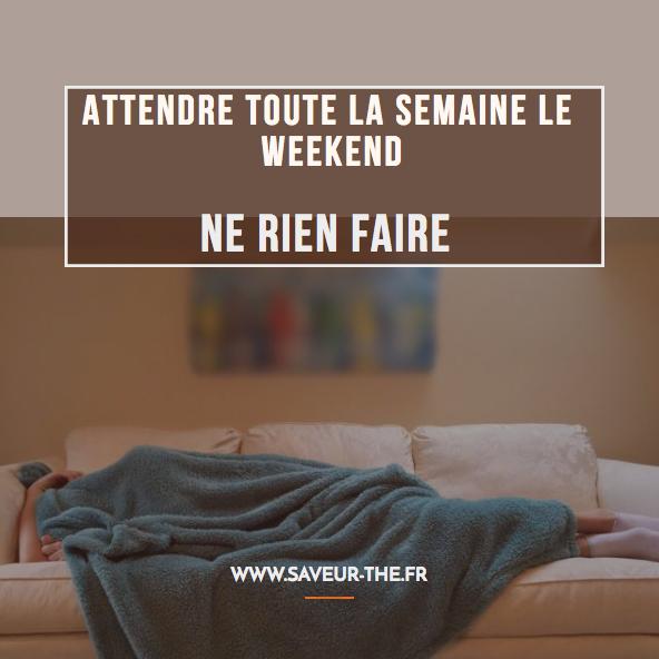attendre toute la semaine le weekend ne rienf faire
