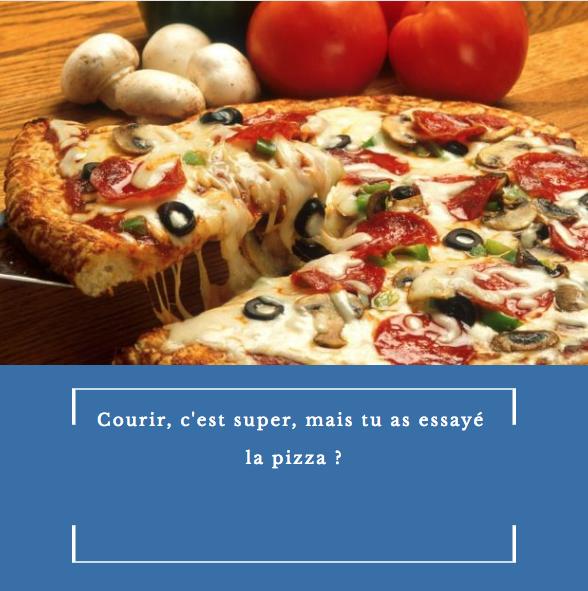 courir c est bien mais as tu essaye la pizza